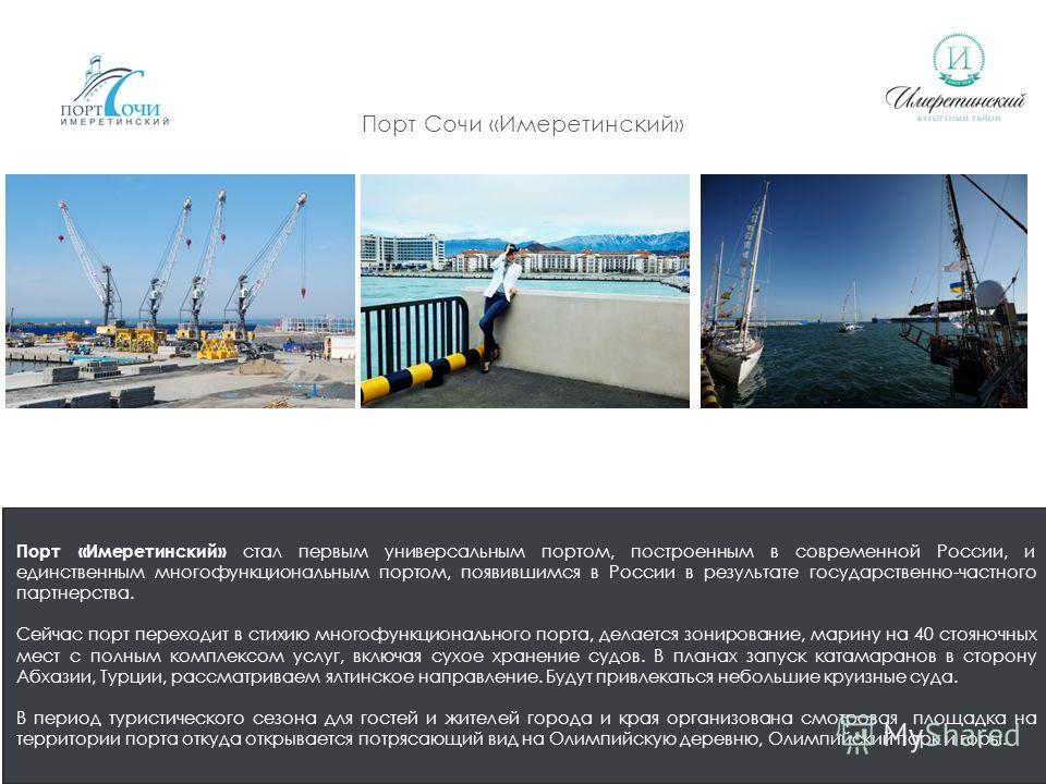 Порт Сочи «Имеретинский» Порт «Имеретинский» стал первым универсальным портом, построенным в современной России, и единственным многофункциональным портом, появившимся в России в результате государственно-частного партнерства. Сейчас порт переходит в