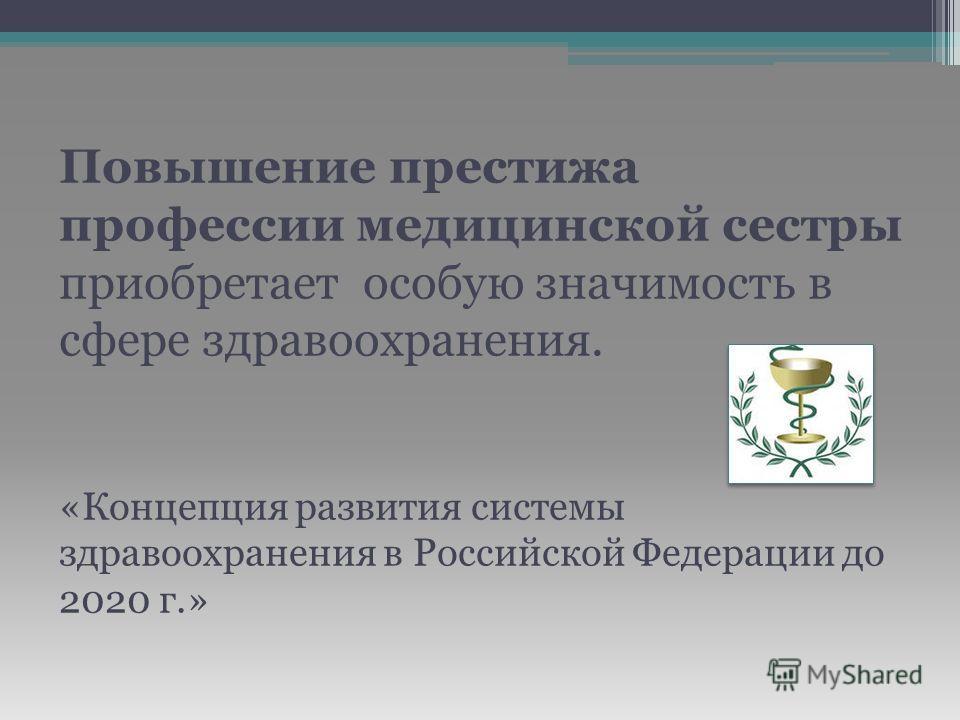 Повышение престижа профессии медицинской сестры приобретает особую значимость в сфере здравоохранения. «Концепция развития системы здравоохранения в Российской Федерации до 2020 г.»