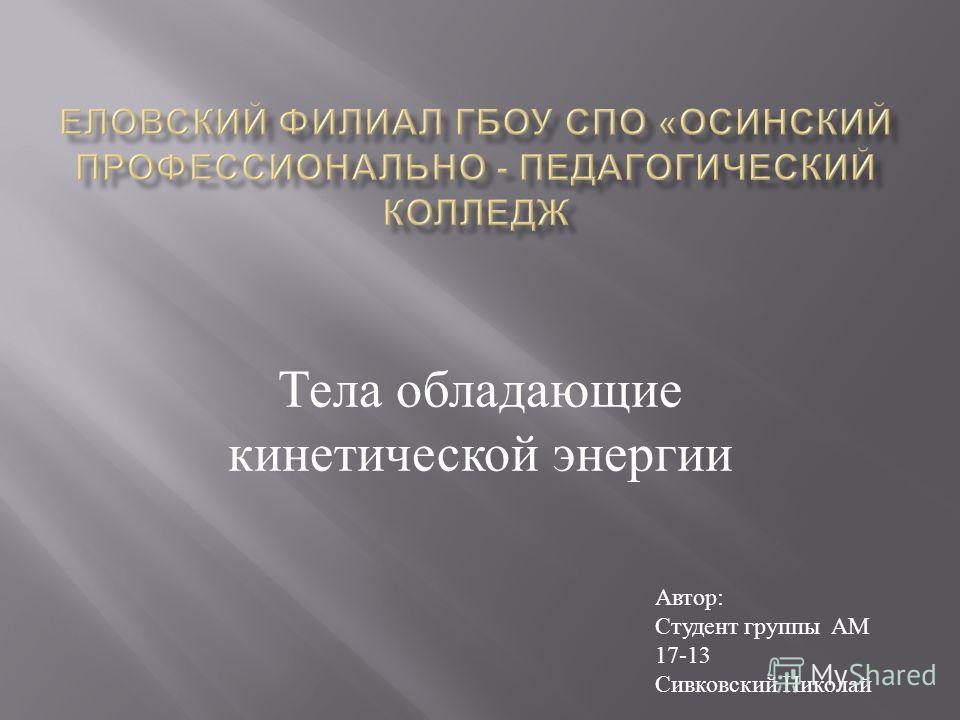 Тела обладающие кинетической энергии Автор : Студент группы АМ 17-13 Сивковский Николай