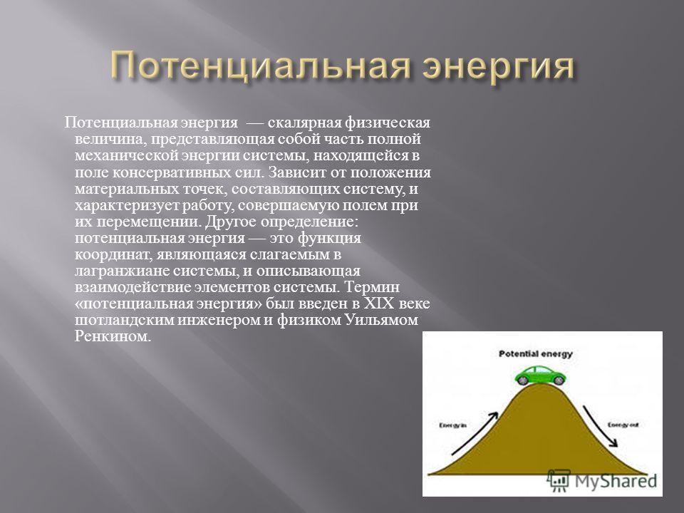 Потенциальная энергия скалярная физическая величина, представляющая собой часть полной механической энергии системы, находящейся в поле консервативных сил. Зависит от положения материальных точек, составляющих систему, и характеризует работу, соверша