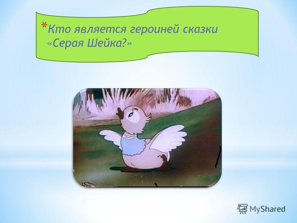 * Кто является героиней сказки «Серая Шейка?»
