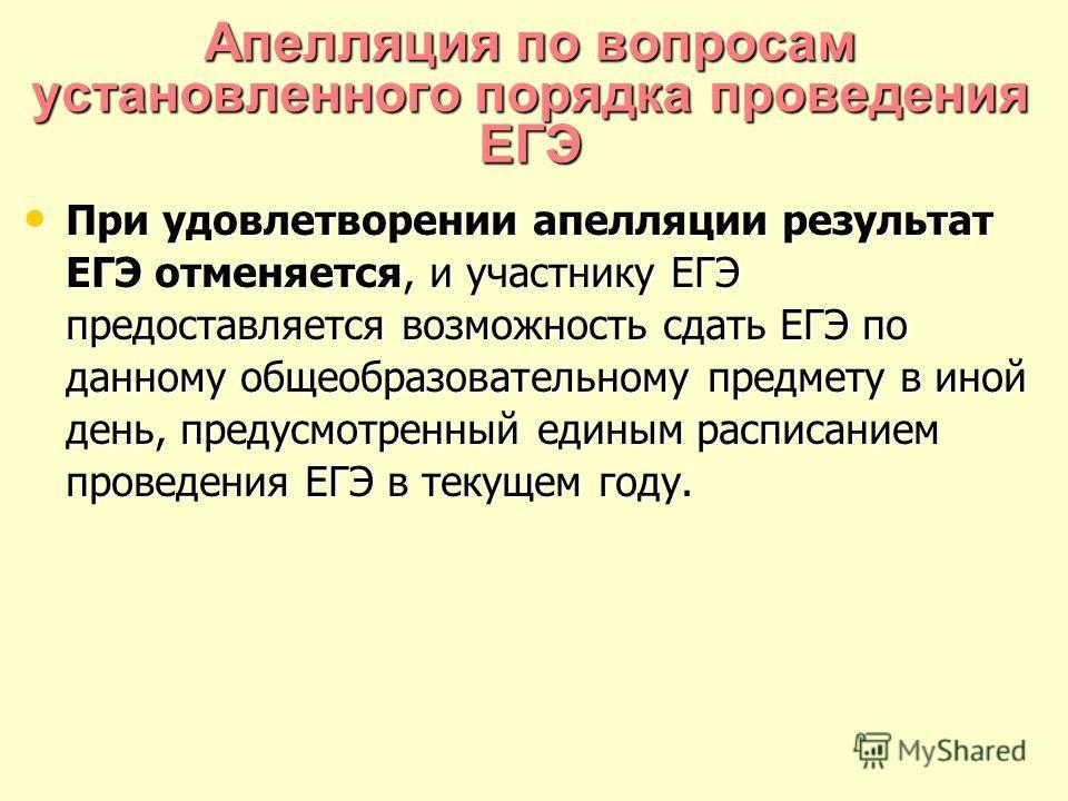 Апелляция по вопросам установленного порядка проведения ЕГЭ При удовлетворении апелляции результат ЕГЭ отменяется, и участнику ЕГЭ предоставляется возможность сдать ЕГЭ по данному общеобразовательному предмету в иной день, предусмотренный единым расп