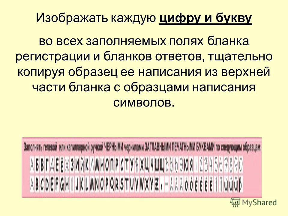 Изображать каждую цифру и букву во всех заполняемых полях бланка регистрации и бланков ответов, тщательно копируя образец ее написания из верхней части бланка с образцами написания символов.