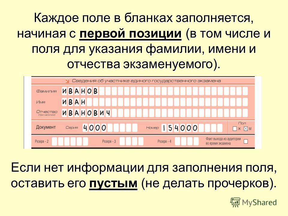 Каждое поле в бланках заполняется, начиная с первой позиции (в том числе и поля для указания фамилии, имени и отчества экзаменуемого). Если нет информации для заполнения поля, оставить его пустым (не делать прочерков).