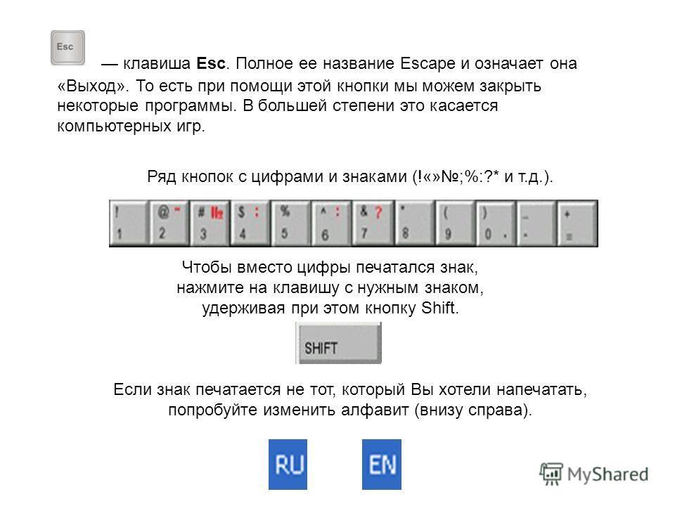 клавиша Esc. Полное ее название Escape и означает она «Выход». То есть при помощи этой кнопки мы можем закрыть некоторые программы. В большей степени это касается компьютерных игр. Ряд кнопок с цифрами и знаками (!«»;%:?* и т.д.). Чтобы вместо цифры