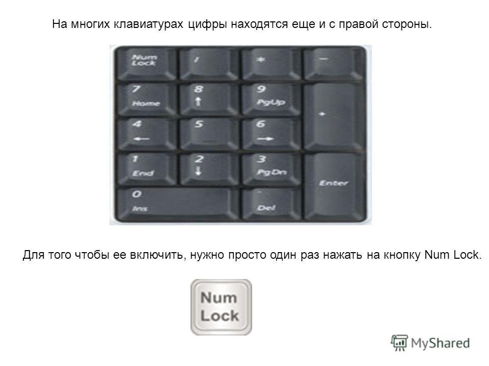 На многих клавиатурах цифры находятся еще и с правой стороны. Для того чтобы ее включить, нужно просто один раз нажать на кнопку Num Lock.