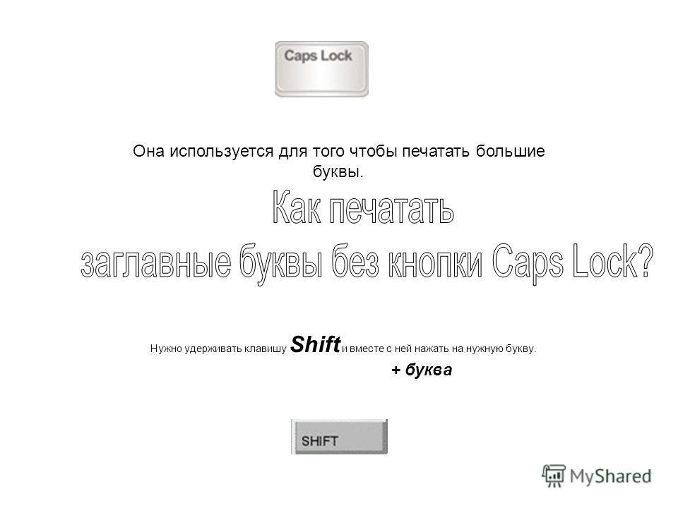 Нужно удерживать клавишу Shift и вместе с ней нажать на нужную букву. + буква Она используется для того чтобы печатать большие буквы.