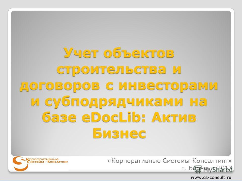 Учет объектов строительства и договоров с инвесторами и субподрядчиками на базе eDocLib: Актив Бизнес «Корпоративные Системы-Консалтинг» г. Барнаул 2013