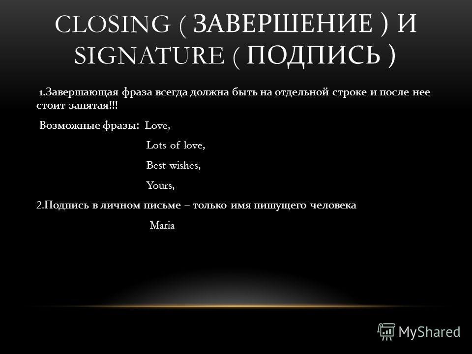 CLOSING ( ЗАВЕРШЕНИЕ ) И SIGNATURE ( ПОДПИСЬ ) 1. Завершающая фраза всегда должна быть на отдельной строке и после нее стоит запятая !!! Возможные фразы : Love, Lots of love, Best wishes, Yours, 2. Подпись в личном письме – только имя пишущего челове