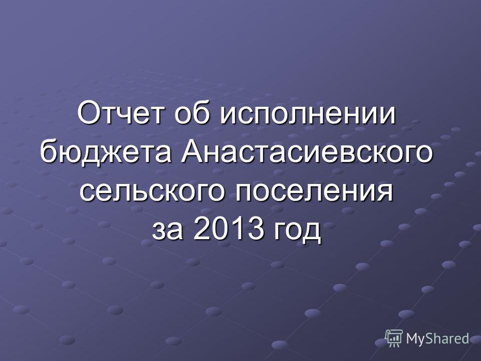Отчет об исполнении бюджета Анастасиевского сельского поселения за 2013 год