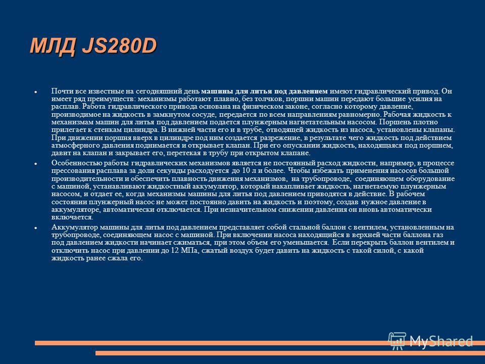 МЛД JS280D Почти все известные на сегодняшний день машины для литья под давлением имеют гидравлический привод. Он имеет ряд преимуществ: механизмы работают плавно, без толчков, поршни машин передают большие усилия на расплав. Работа гидравлического п