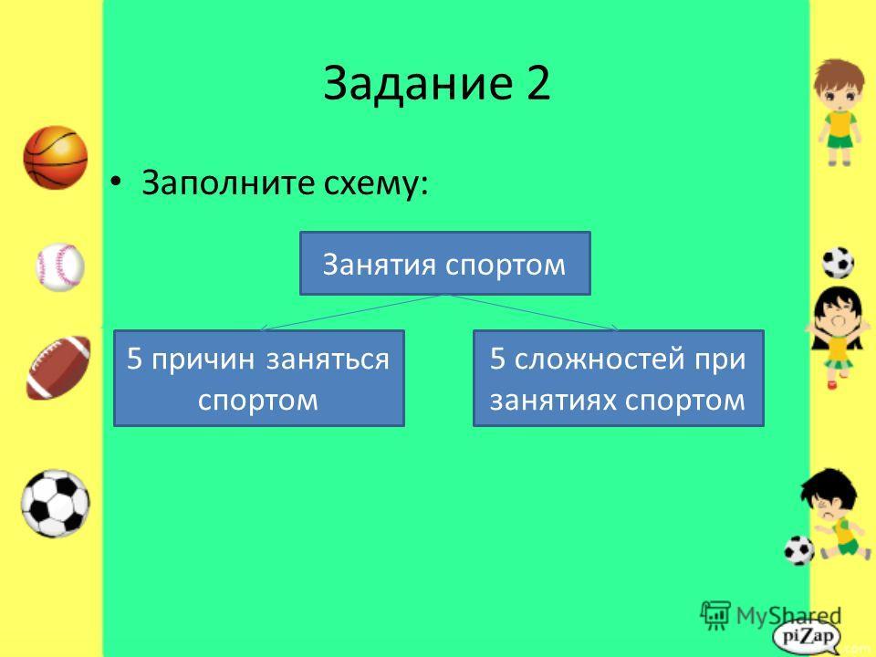 Задание 2 Заполните схему: Занятия спортом 5 сложностей при занятиях спортом 5 причин заняться спортом
