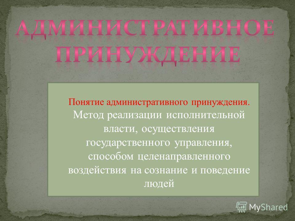 Понятие административного принуждения. Метод реализации исполнительной власти, осуществления государственного управления, способом целенаправленного воздействия на сознание и поведение людей