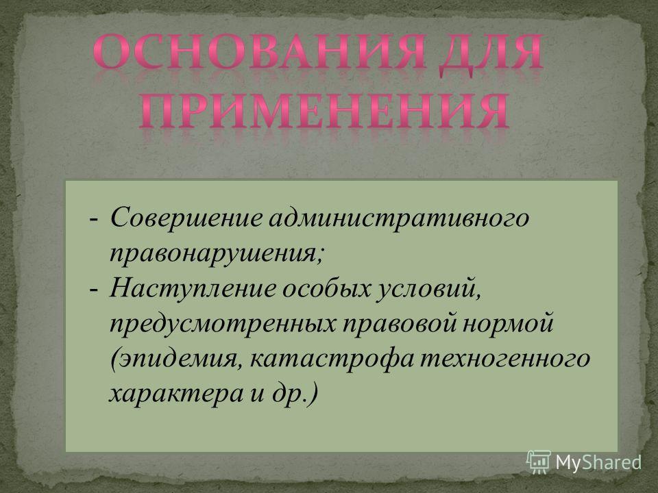 -Совершение административного правонарушения; -Наступление особых условий, предусмотренных правовой нормой (эпидемия, катастрофа техногенного характера и др.)