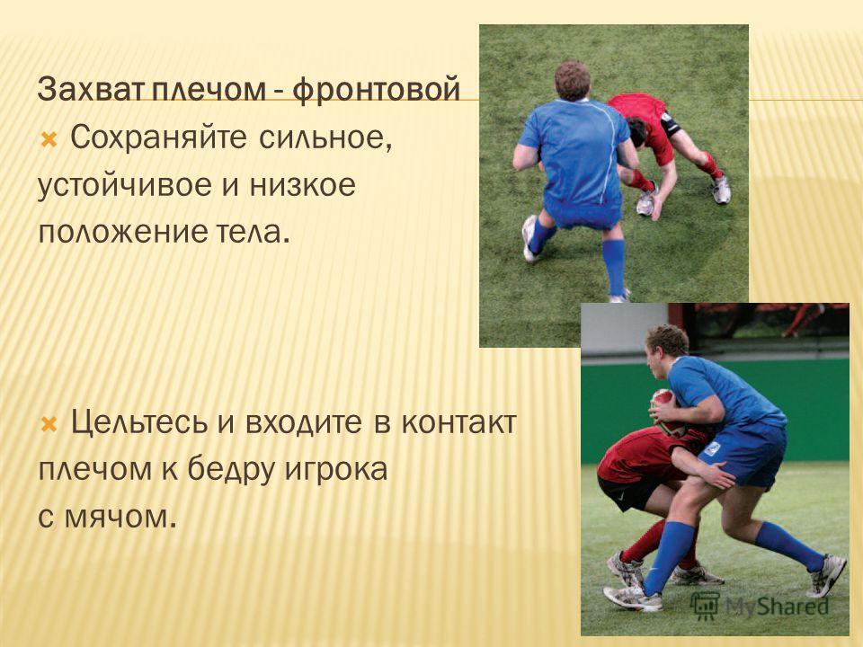 Захват плечом - фронтовой Сохраняйте сильное, устойчивое и низкое положение тела. Цельтесь и входите в контакт плечом к бедру игрока с мячом.