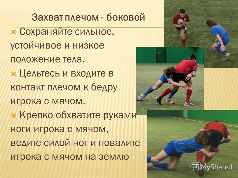 Захват плечом - боковой Сохраняйте сильное, устойчивое и низкое положение тела. Цельтесь и входите в контакт плечом к бедру игрока с мячом. Крепко обхватите руками ноги игрока с мячом, ведите силой ног и повалите игрока с мячом на землю