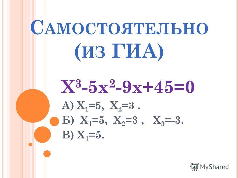 С АМОСТОЯТЕЛЬНО ( ИЗ ГИА) Х 3 -5х 2 -9х+45=0 А) Х 1 =5, Х 2 =3. Б) Х 1 =5, Х 2 =3, Х 3 =-3. В) Х 1 =5.