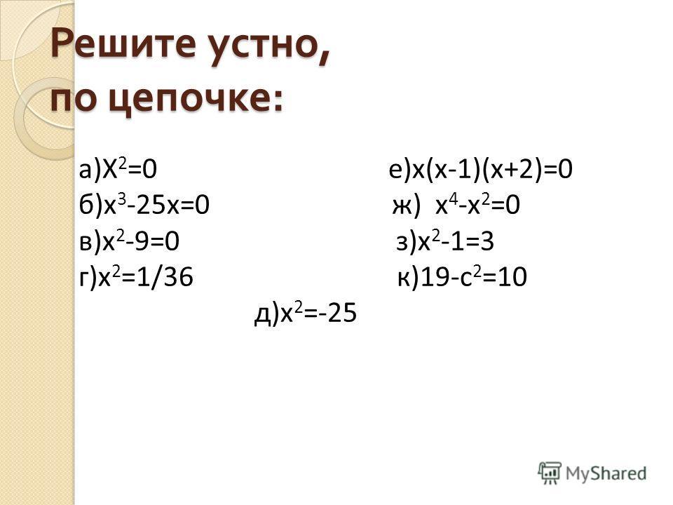 Решите устно, по цепочке : а)Х 2 =0 е)х(х-1)(х+2)=0 б)х 3 -25х=0 ж) х 4 -х 2 =0 в)х 2 -9=0 з)х 2 -1=3 г)х 2 =1/36 к)19-с 2 =10 д)х 2 =-25