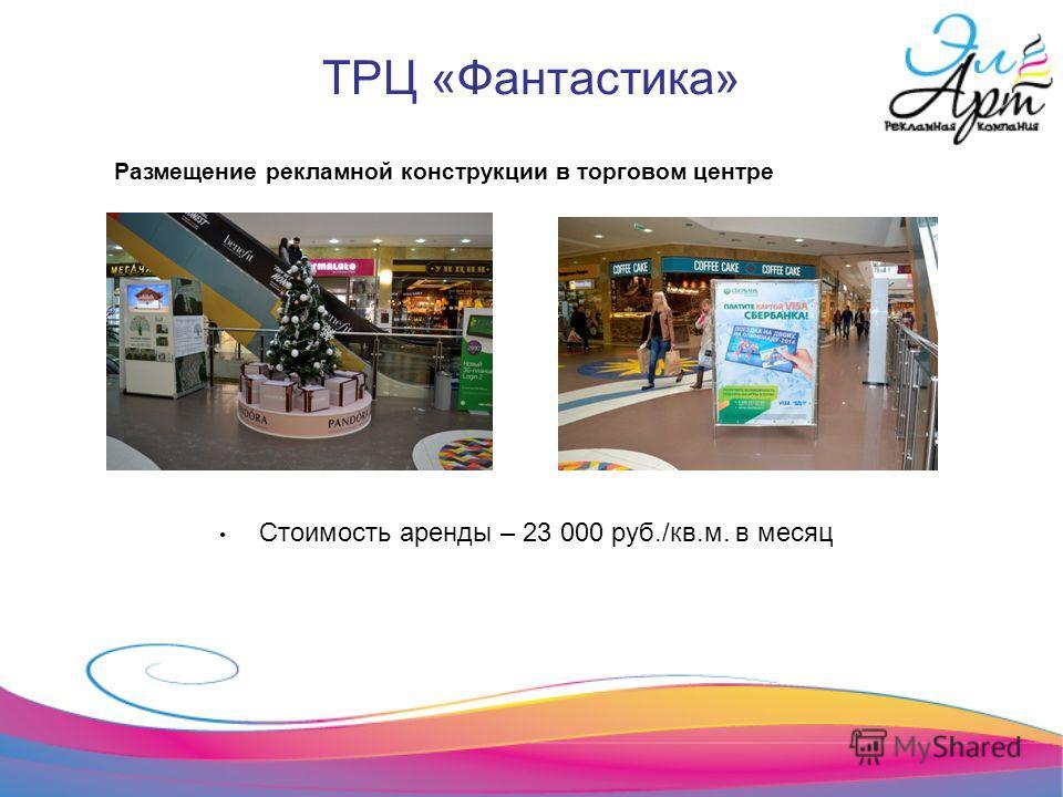 ТРЦ «Фантастика» Стоимость аренды – 23 000 руб./кв.м. в месяц Размещение рекламной конструкции в торговом центре