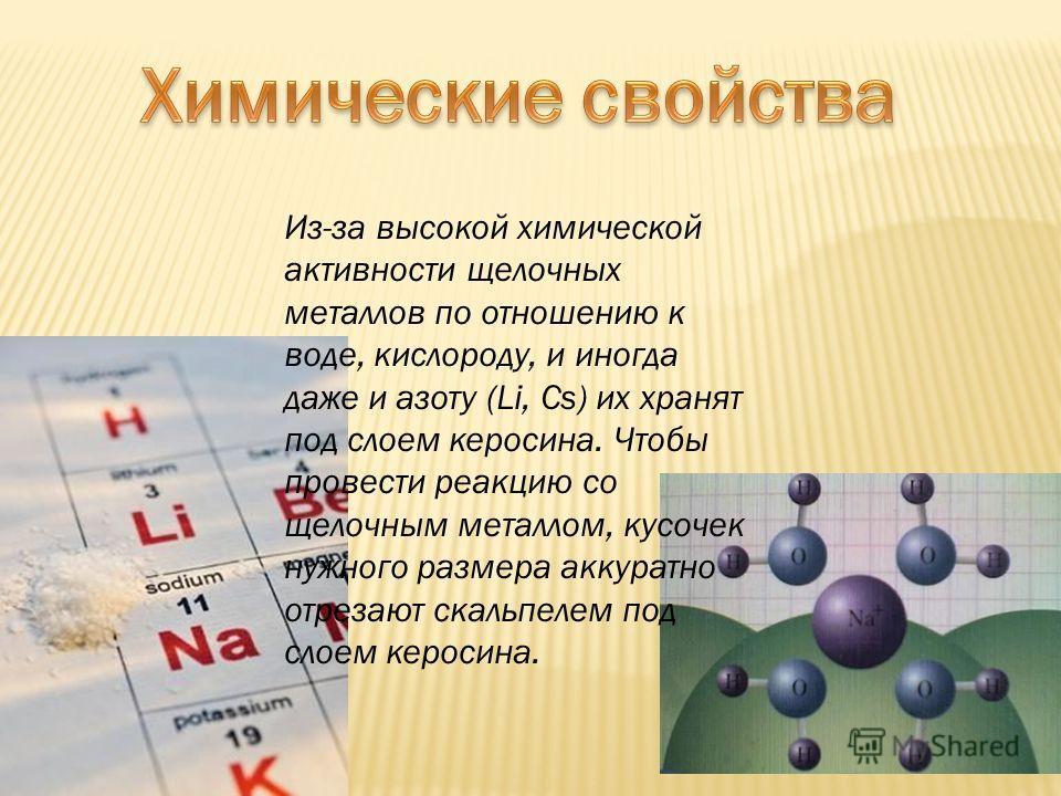 Из-за высокой химической активности щелочных металлов по отношению к воде, кислороду, и иногда даже и азоту (Li, Cs) их хранят под слоем керосина. Чтобы провести реакцию со щелочным металлом, кусочек нужного размера аккуратно отрезают скальпелем под
