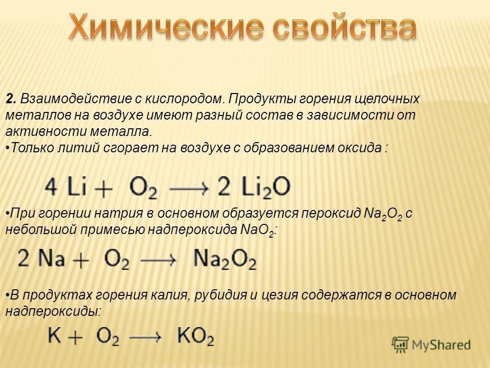 2. Взаимодействие с кислородом. Продукты горения щелочных металлов на воздухе имеют разный состав в зависимости от активности металла. Только литий сгорает на воздухе с образованием оксида : При горении натрия в основном образуется пероксид Na 2 O 2