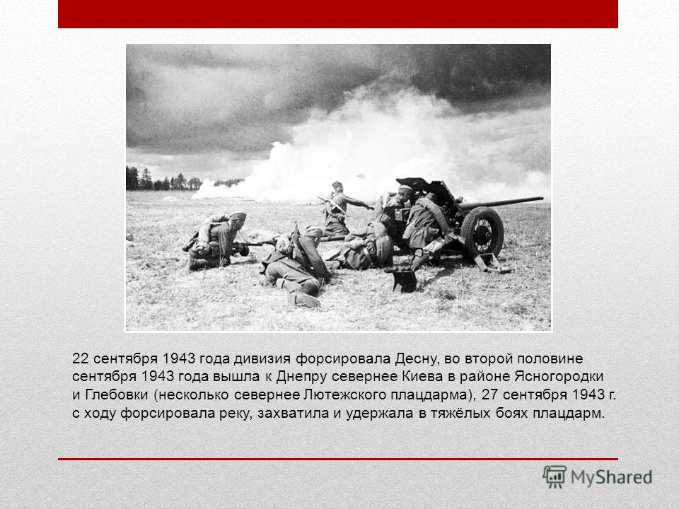 22 сентября 1943 года дивизия форсировала Десну, во второй половине сентября 1943 года вышла к Днепру севернее Киева в районе Ясногородки и Глебовки (несколько севернее Лютежского плацдарма), 27 сентября 1943 г. с ходу форсировала реку, захватила и у
