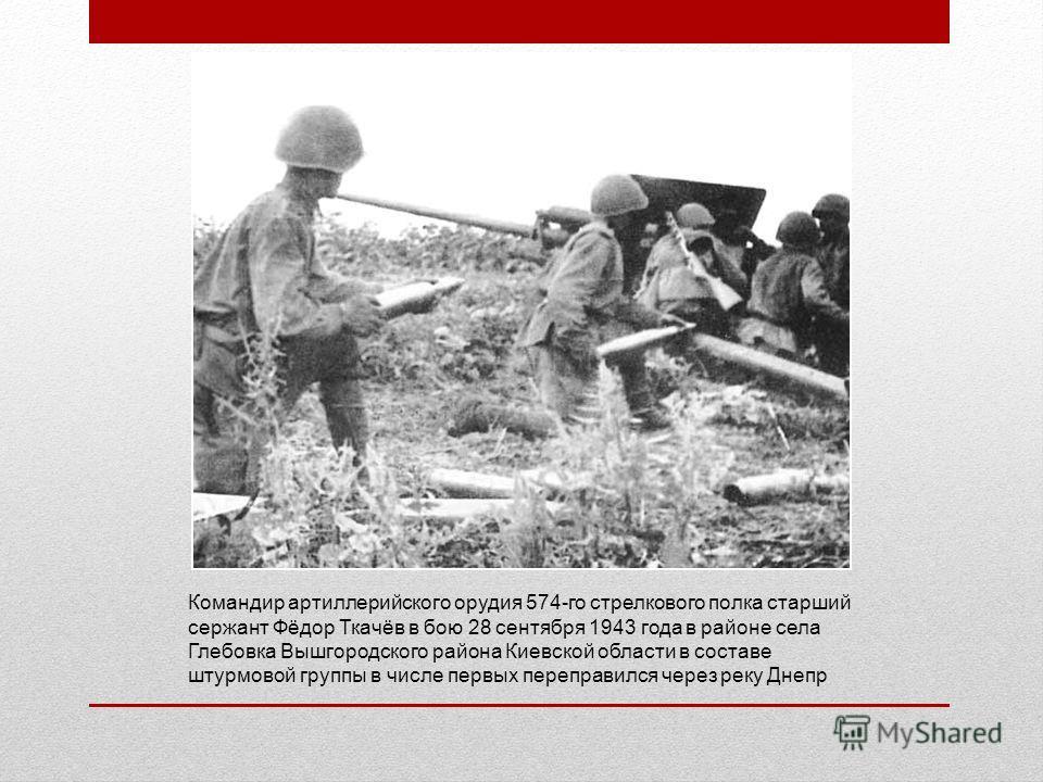 Командир артиллерийского орудия 574-го стрелкового полка старший сержант Фёдор Ткачёв в бою 28 сентября 1943 года в районе села Глебовка Вышгородского района Киевской области в составе штурмовой группы в числе первых переправился через реку Днепр