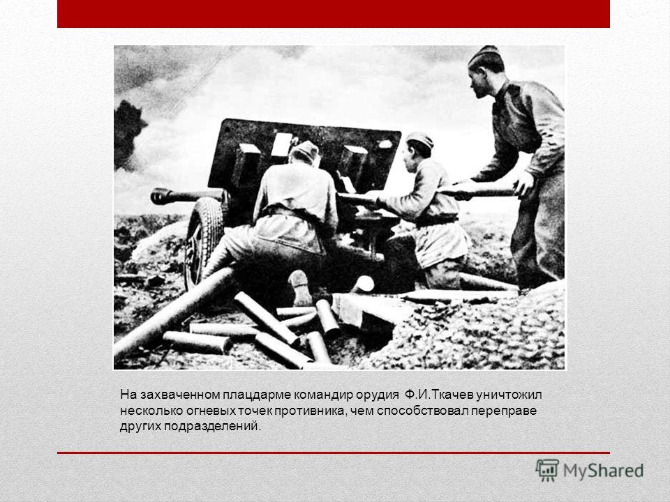 На захваченном плацдарме командир орудия Ф.И.Ткачев уничтожил несколько огневых точек противника, чем способствовал переправе других подразделений.
