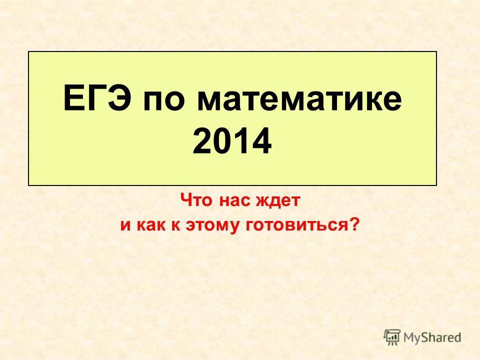 ЕГЭ по математике 2014 Что нас ждет и как к этому готовиться?