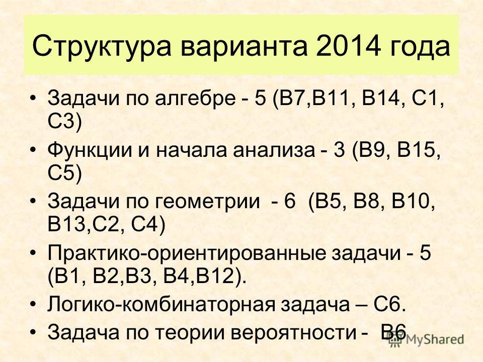 Структура варианта 2014 года Задачи по алгебре - 5 (В7,В11, В14, С1, С3) Функции и начала анализа - 3 (В9, В15, С5) Задачи по геометрии - 6 (В5, В8, В10, В13,С2, С4) Практико-ориентированные задачи - 5 (В1, В2,В3, В4,В12). Логико-комбинаторная задача