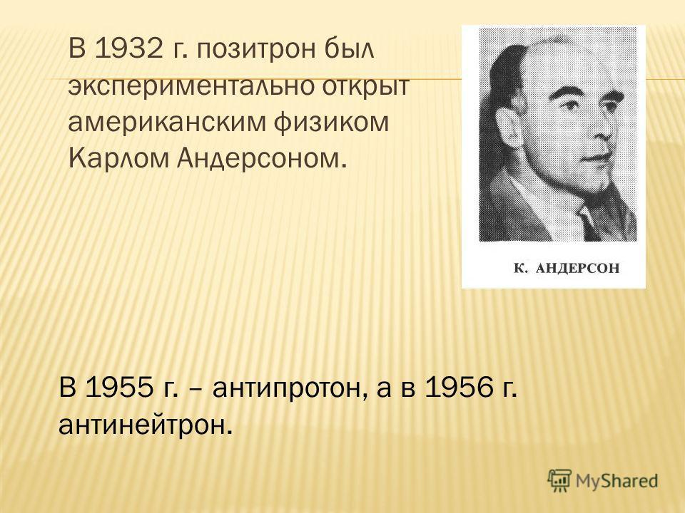 В 1932 г. позитрон был экспериментально открыт американским физиком Карлом Андерсоном. В 1955 г. – антипротон, а в 1956 г. антинейтрон.