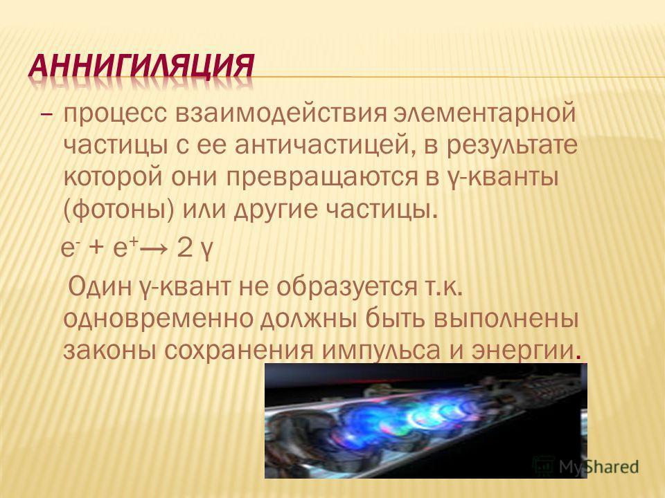 – процесс взаимодействия элементарной частицы с ее античастицей, в результате которой они превращаются в γ-кванты (фотоны) или другие частицы. е - + е + 2 γ Один γ-квант не образуется т.к. одновременно должны быть выполнены законы сохранения импульса