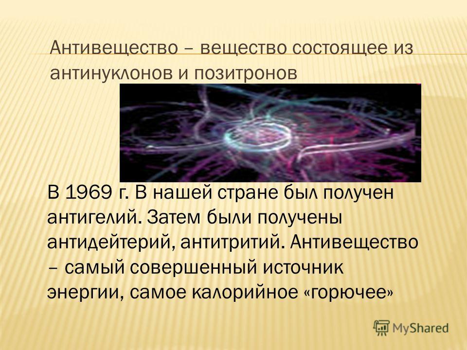 Антивещество – вещество состоящее из антинуклонов и позитронов В 1969 г. В нашей стране был получен антигелий. Затем были получены антидейтерий, антитритий. Антивещество – самый совершенный источник энергии, самое калорийное «горючее»