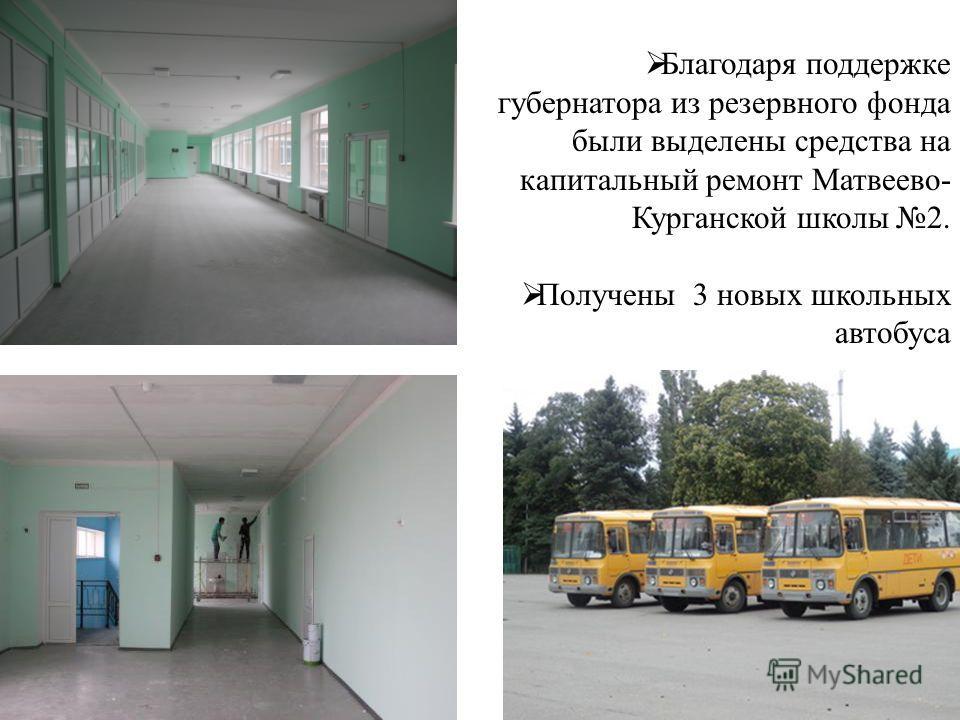 Благодаря поддержке губернатора из резервного фонда были выделены средства на капитальный ремонт Матвеево- Курганской школы 2. Получены 3 новых школьных автобуса
