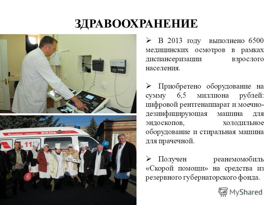 ЗДРАВООХРАНЕНИЕ В 2013 году выполнено 6500 медицинских осмотров в рамках диспансеризации взрослого населения. Приобретено оборудование на сумму 6,5 миллиона рублей: цифровой рентгенаппарат и моечно- дезинфицирующая машина для эндоскопов, холодильное