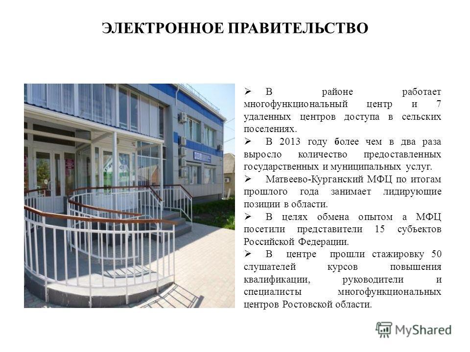 ЭЛЕКТРОННОЕ ПРАВИТЕЛЬСТВО В районе работает многофункциональный центр и 7 удаленных центров доступа в сельских поселениях. В 2013 году более чем в два раза выросло количество предоставленных государственных и муниципальных услуг. Матвеево-Курганский