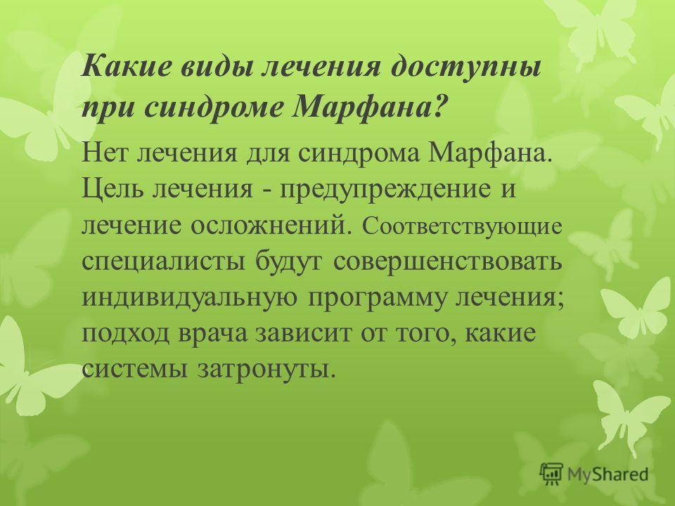 Какие врачи лечат синдром Марфана? В связи с тем, что ряд систем организма может быть подвержен воздействию, человек с синдромом Марфана должен наблюдаться у различных врачей. Кардиолог (врач, который специализируется на пороках сердца), ортопед (вра