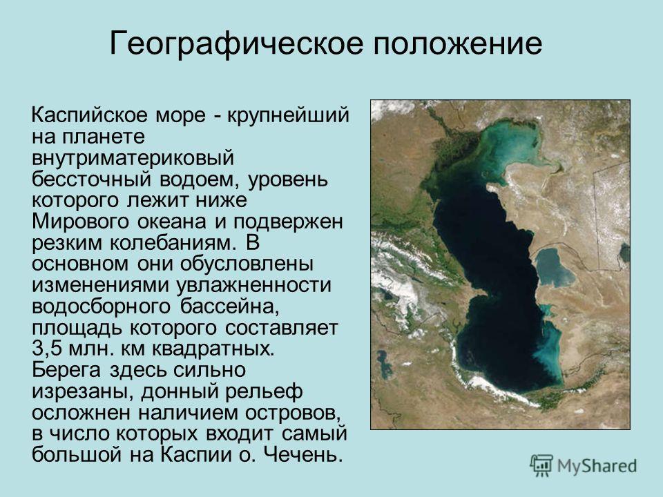 Географическое положение Каспийское море - крупнейший на планете внутриматериковый бессточный водоем, уровень которого лежит ниже Мирового океана и подвержен резким колебаниям. В основном они обусловлены изменениями увлажненности водосборного бассейн