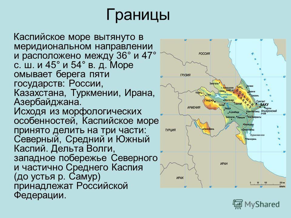 Границы Каспийское море вытянуто в меридиональном направлении и расположено между 36° и 47° с. ш. и 45° и 54° в. д. Море омывает берега пяти государств: России, Казахстана, Туркмении, Ирана, Азербайджана. Исходя из морфологических особенностей, Каспи