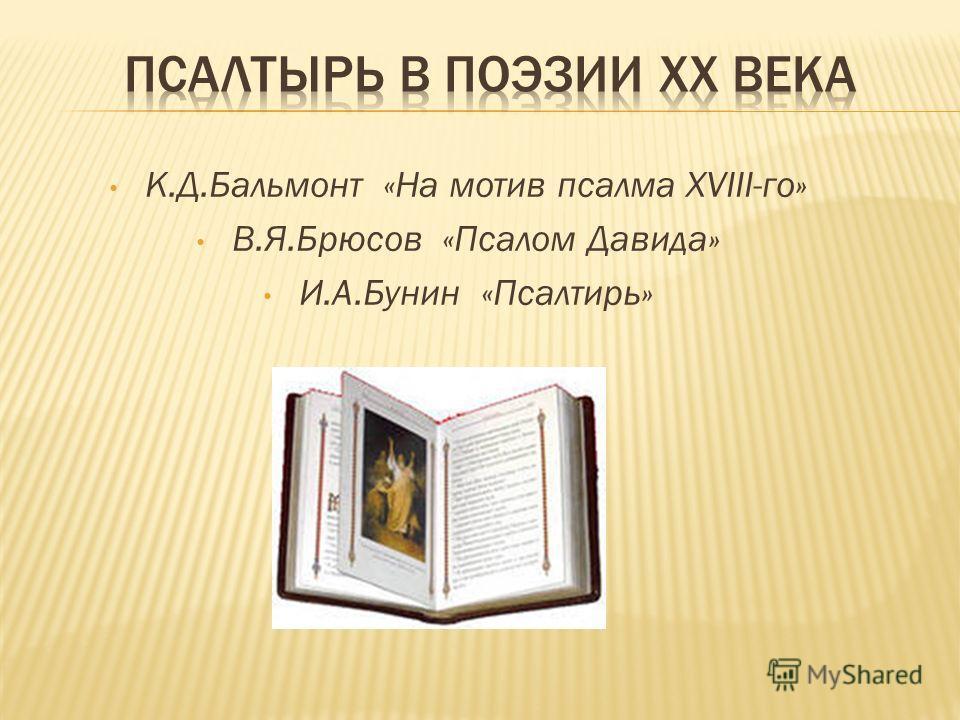 К.Д.Бальмонт «На мотив псалма ХVIII-го» В.Я.Брюсов «Псалом Давида» И.А.Бунин «Псалтирь»