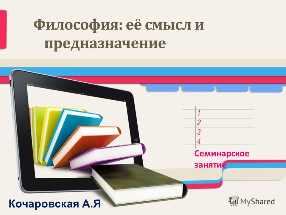 Философия: её смысл и предназначение Семинарское занятие Кочаровская А.Я