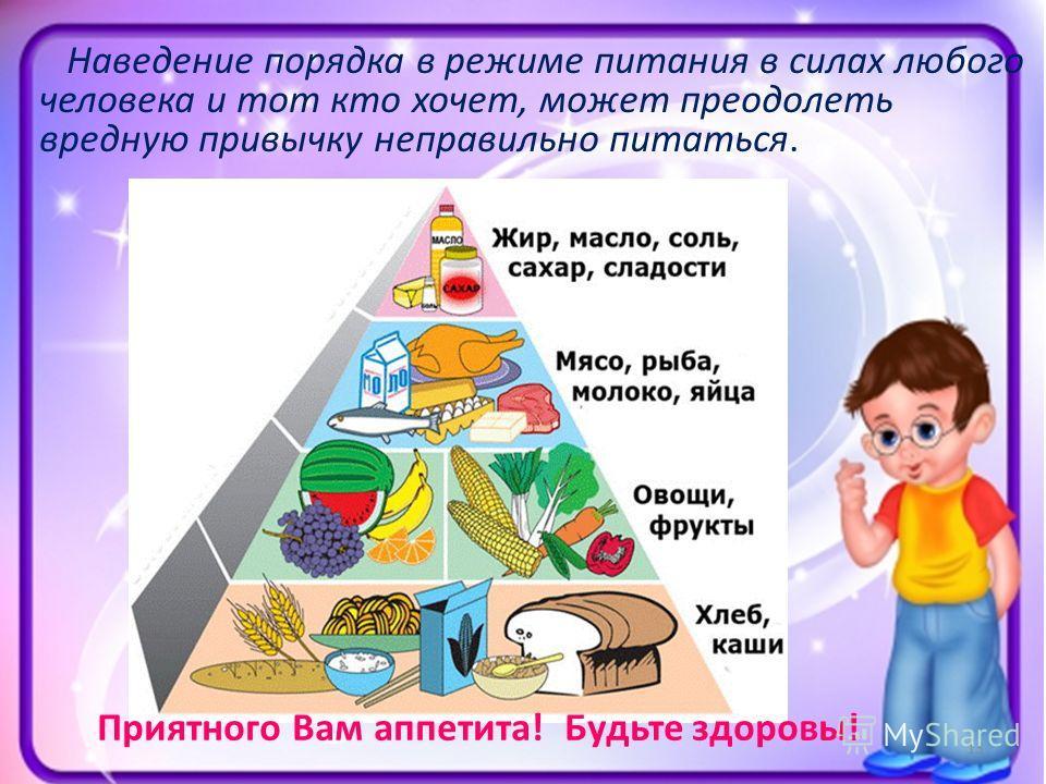 13 Наведение порядка в режиме питания в силах любого человека и тот кто хочет, может преодолеть вредную привычку неправильно питаться. Приятного Вам аппетита! Будьте здоровы!