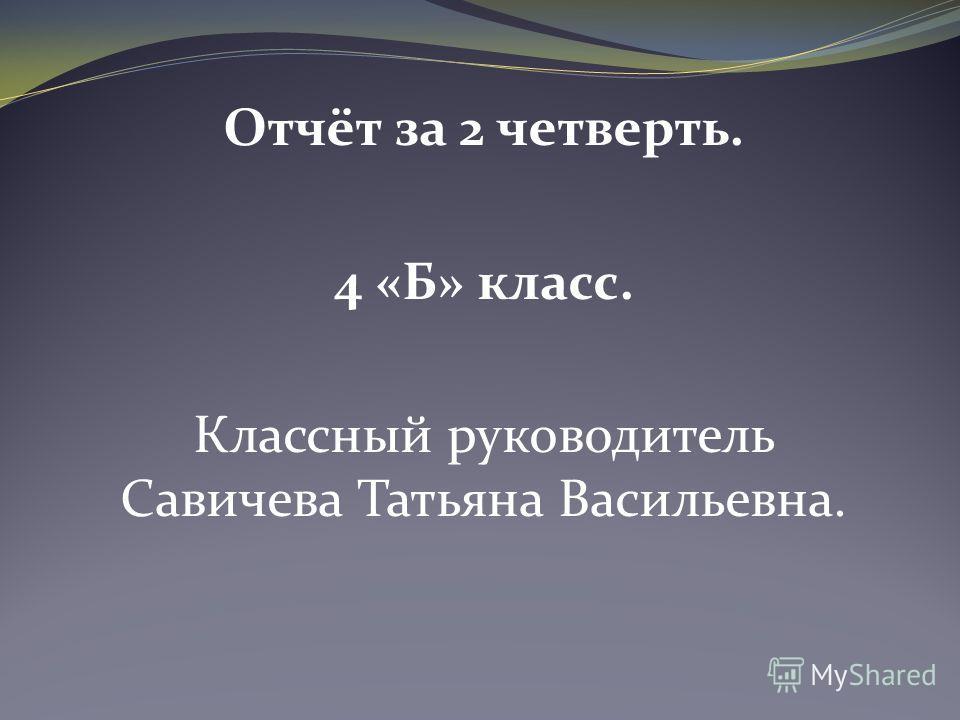 Отчёт за 2 четверть. 4 «Б» класс. Классный руководитель Савичева Татьяна Васильевна.