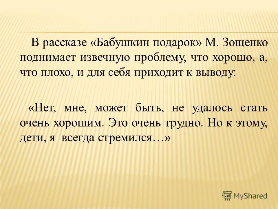 В рассказе «Бабушкин подарок» М. Зощенко поднимает извечную проблему, что хорошо, а, что плохо, и для себя приходит к выводу: «Нет, мне, может быть, не удалось стать очень хорошим. Это очень трудно. Но к этому, дети, я всегда стремился…»