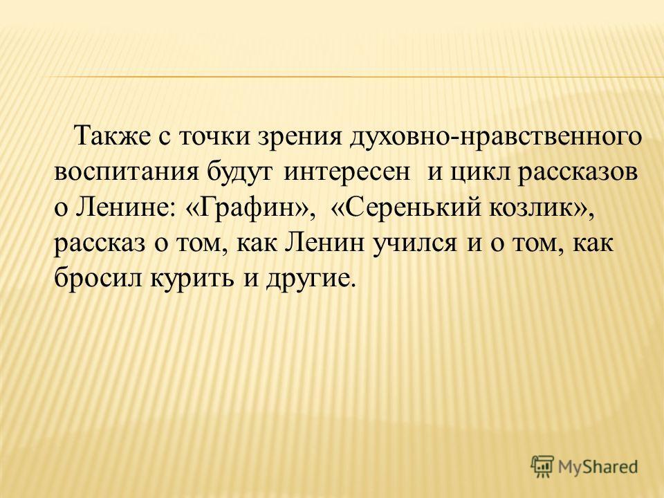 Также с точки зрения духовно-нравственного воспитания будут интересен и цикл рассказов о Ленине: «Графин», «Серенький козлик», рассказ о том, как Ленин учился и о том, как бросил курить и другие.