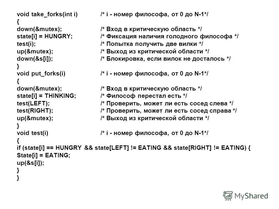 void take_forks(int i) /* i - номер философа, от 0 до N-1*/ { down(&mutex); /* Вход в критическую область */ state[i] = HUNGRY; /* Фиксация наличия голодного философа */ test(i); /* Попытка получить две вилки */ up(&mutex); /* Выход из критической об