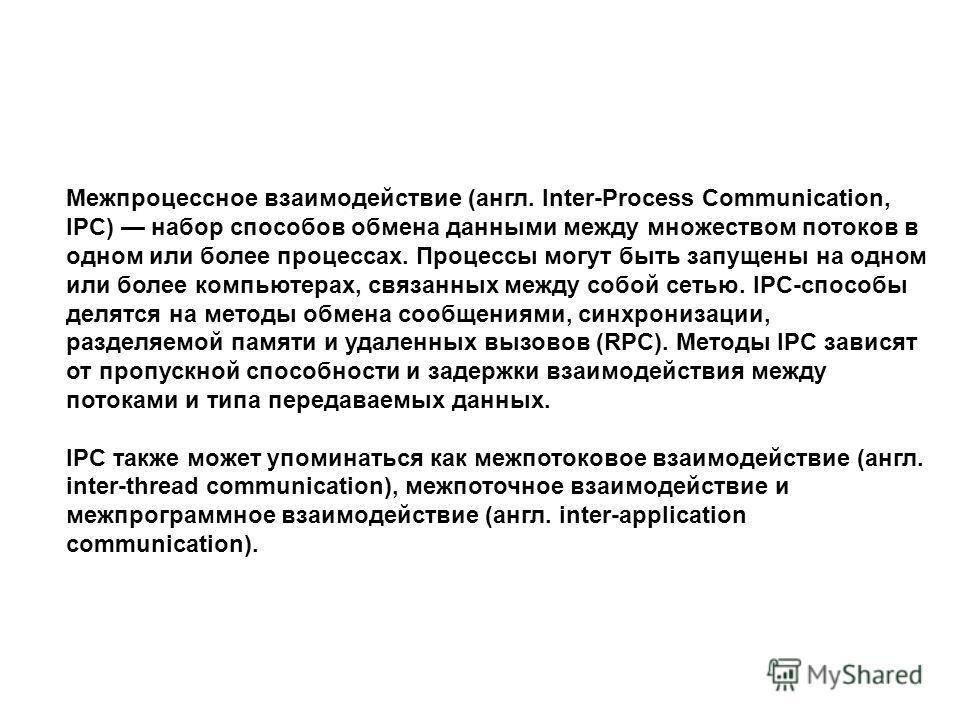 Межпроцессное взаимодействие (англ. Inter-Process Communication, IPC) набор способов обмена данными между множеством потоков в одном или более процессах. Процессы могут быть запущены на одном или более компьютерах, связанных между собой сетью. IPC-сп