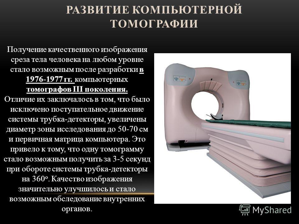 РАЗВИТИЕ КОМПЬЮТЕРНОЙ ТОМОГРАФИИ Получение качественного изображения среза тела человека на любом уровне стало возможным после разработки в 1976-1977 гг. компьютерных томографов III поколения. Отличие их заключалось в том, что было исключено поступат