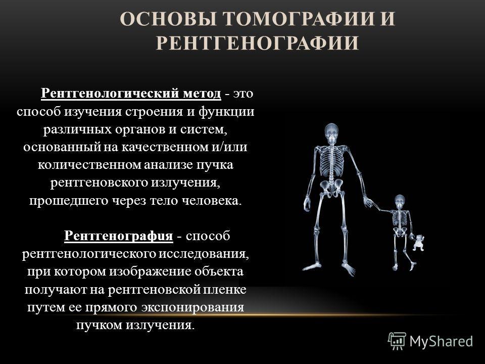 ОСНОВЫ ТОМОГРАФИИ И РЕНТГЕНОГРАФИИ Рентгенологический метод - это способ изучения строения и функции различных органов и систем, основанный на качественном и/или количественном анализе пучка рентгеновского излучения, прошедшего через тело человека. Р