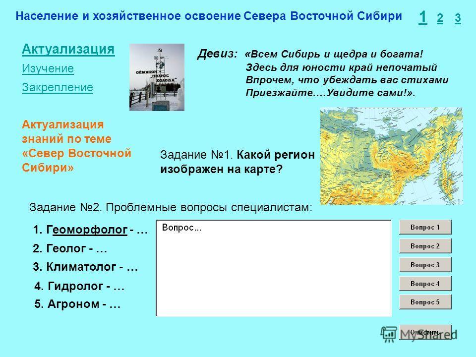 Население и хозяйственное освоение Севера Восточной Сибири 1 2 3 Актуализация Изучение Закрепление Задание 1. Какой регион изображен на карте? Задание 2. Проблемные вопросы специалистам: 1. Геоморфолог - … 2. Геолог - … 3. Климатолог - … Актуализация